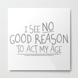 I See No Good Reason To Act My Age Metal Print
