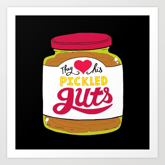 They Love His Pickled Guts Art Print
