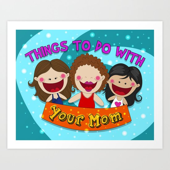 Things to do with your Mom  Art Print