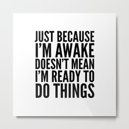 Just Because I'm Awake Doesn't Mean I'm Ready To Do Things Metal Print