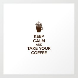 Keep Calm An Take Your Coffee, Funny Gift Art Print