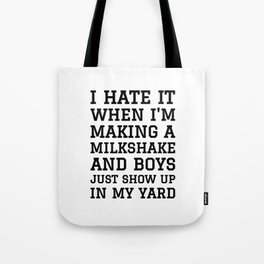 I HATE IT WHEN I'M MAKING A MILKSHAKE AND BOYS JUST SHOW UP IN MY YARD Tote Bag