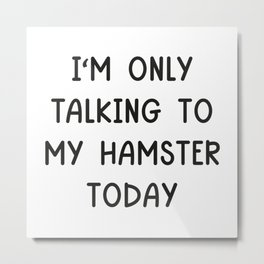 I'm Only Talking To My Hamster Today Metal Print