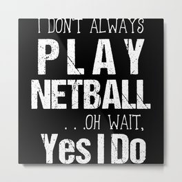 I Don't Always Play Netball Oh Wait Yes I Do Metal Print