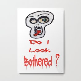 Do I look bothered? Metal Print