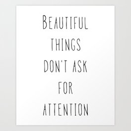 Beautiful things don't ask for attention Art Print