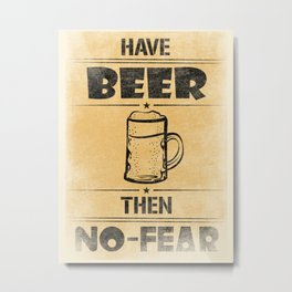 Have BEER Then NO-FEAR Metal Print