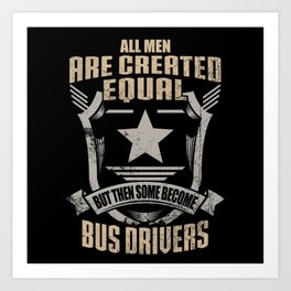 All Men Are Created Equal But Then Some Become Bus Drivers Art Print