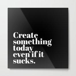 Create Something Today, Even if it Sucks Metal Print
