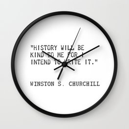History will be kind to me for I intend to write it. Winston S. Churchill Wall Clock