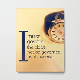 I must govern the clock not to be governed by it - Golda Meir Metal Print