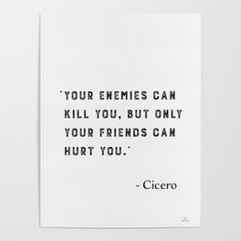 """""""Your enemies can kill you, but only your friends can hurt you."""" Marcus Tullius Cicero Poster"""