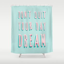 Don't Quit Your Day Dream Shower Curtain