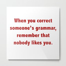 When You Correct Someone's Grammar, Remember That Nobody Likes You Metal Print