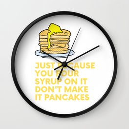 Just because you pour syrup on it don't make it pancakes... Wall Clock