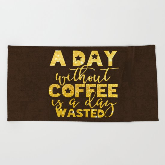 A day without coffee is a day wasted - Gold Glitter Typography Beach Towel