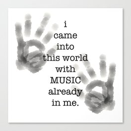i came into this world with MUSIC already in me. Canvas Print