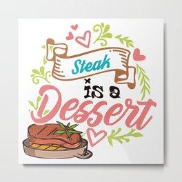 Steak is a dessert Metal Print
