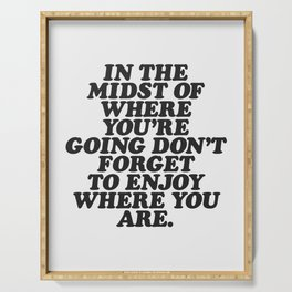 IN THE MIDST OF WHERE YOU'RE GOING DON'T FORGET TO ENJOY WHERE YOU ARE motivational typography Serving Tray