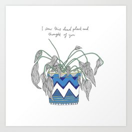 I saw this dead plant and thought of you Art Print