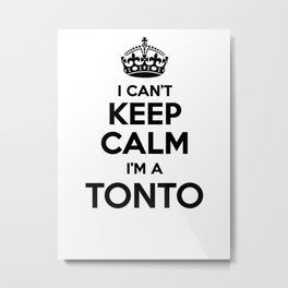 I cant keep calm I am a TONTO Metal Print