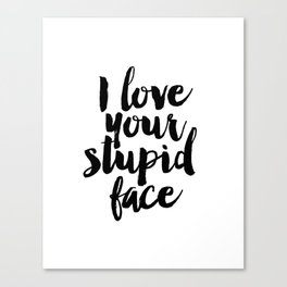 I Love Your Stupid Face - Digital Art - Inspirational Wall Art - Motivational - Printable Art - Typo Canvas Print