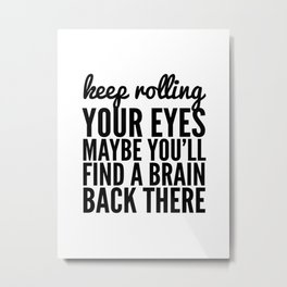 Keep Rolling Your Eyes Maybe You'll Find a Brain Metal Print