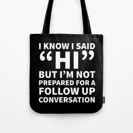 I Know I Said Hi But I'm Not Prepared For A Follow Up Conversation (Black) Tote Bag