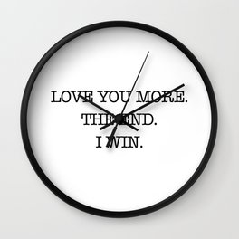 Love you more. The end. I win. Wall Clock