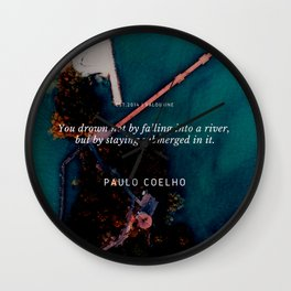 Paulo Coelho Quote |You drown not by falling into a river, but by staying submerged in it. Wall Clock