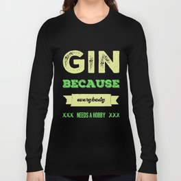 Gin because everybody needs a hobby | gift idea Long Sleeve T-shirt