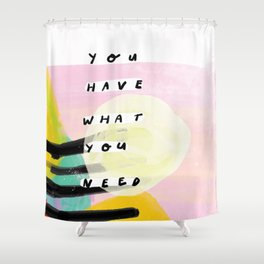 you have what you need Shower Curtain