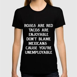 Roses Tacos Don't Blame Mexican Cause You're Unemployable Funny Poem Protest Tshirt T-shirt