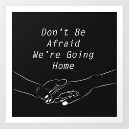 Don't be afraid, We're going home Art Print