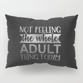 Not Feeling The Whole Adult Thing Today Pillow Sham