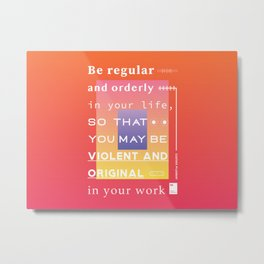 Be regular and orderly in your life, so that you may be violent and original in your work Metal Print