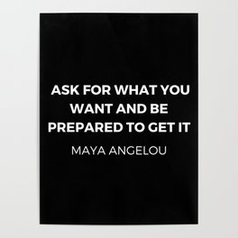 Maya Angelou Inspiration Quotes - Ask for what you want and be prepared to get it Poster