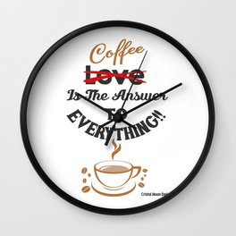 Coffee Is The Answer To Everything Wall Clock