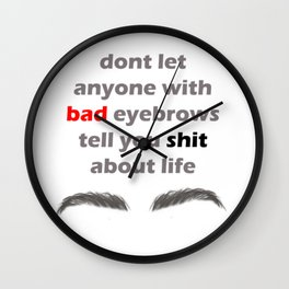 Don't let anyone with bad eyebrows tell you shit about life Wall Clock