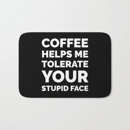 Coffee Helps Me Tolerate Your Stupid Face (Black & White) Bath Mat
