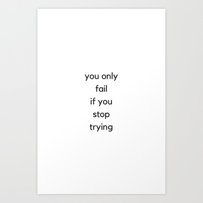YOU ONLY FAIL IF YOU STOP TRYING - MOTIVATIONAL QUOTES Art Print by  myrainbowlove