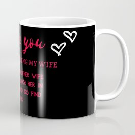 I love you. Thanks for being my wife. If I had another wife I would punch her in a face and go find Coffee Mug