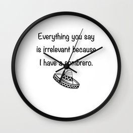 Everything You Say Is Irrelevant Because I Have A Sombrero Wall Clock