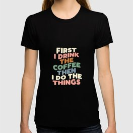 FIRST I DRINK THE COFFEE THEN I DO THE THINGS pink blue green and white T-shirt