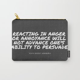 "Ruth Bader Ginsburg ""Reacting in anger or annoyance will not advance one's ability to persuade "" Carry-All Pouch"