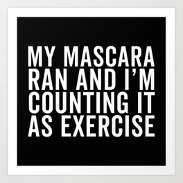 My Mascara Ran And I'm Counting It As Exercise, Quote Art Print