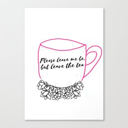 Please leave me be, but leave the tea Canvas Print