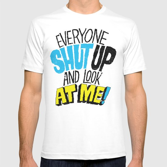 EVERYONE SHUT UP AND LOOK AT ME T-shirt