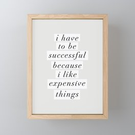 I Have to Be Successful Because I Like Expensive Things monochrome typography home wall decor Framed Mini Art Print