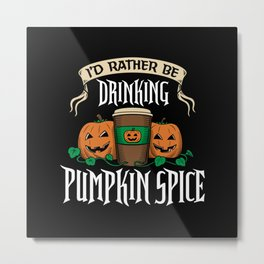 I'd Rather be Drinking Pumpkin Spice Metal Print